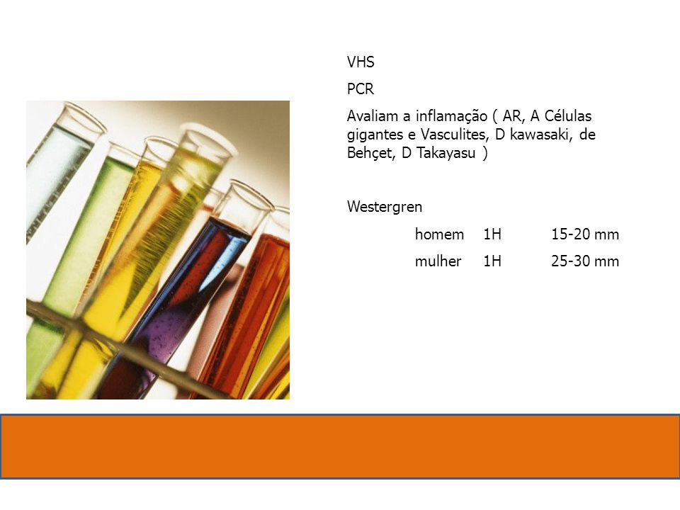 VHS PCR Avaliam a inflamação ( AR, A Células gigantes e Vasculites, D kawasaki, de Behçet, D Takayasu ) Westergren homem1H15-20 mm mulher1H25-30 mm