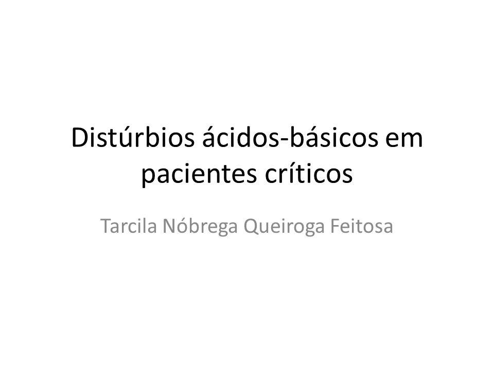 Distúrbios ácidos-básicos em pacientes críticos Tarcila Nóbrega Queiroga Feitosa
