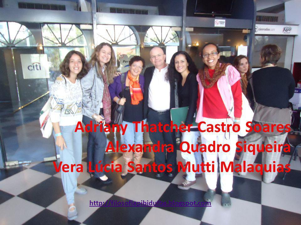 Adriany Thatcher Castro Soares Alexandra Quadro Siqueira Vera Lúcia Santos Mutti Malaquias http://filosofiapibidufba.blogspot.com