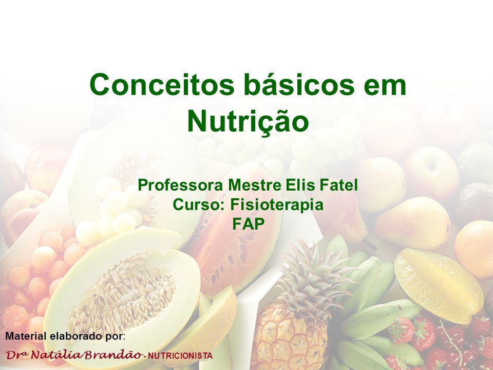 Dr a Natália Brandão - NUTRICIONISTA Conceitos básicos em Nutrição Professora Mestre Elis Fatel Curso: Fisioterapia FAP Material elaborado por: