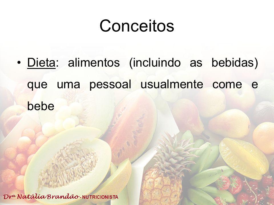 Dr a Natália Brandão - NUTRICIONISTA Conceitos Dieta: alimentos (incluindo as bebidas) que uma pessoal usualmente come e bebe