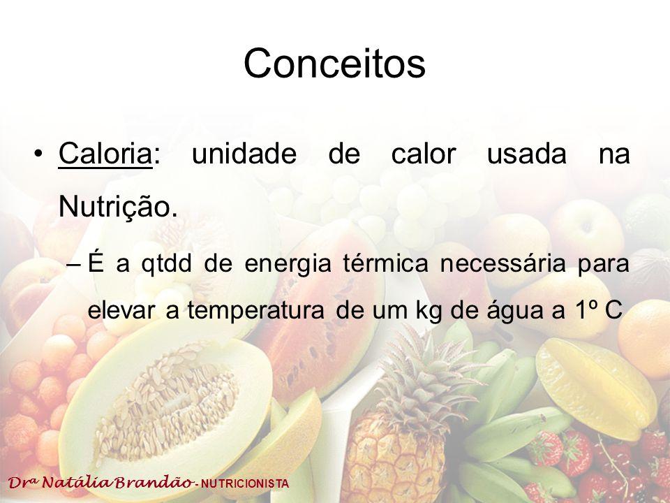 Dr a Natália Brandão - NUTRICIONISTA Conceitos Caloria: unidade de calor usada na Nutrição. –É a qtdd de energia térmica necessária para elevar a temp