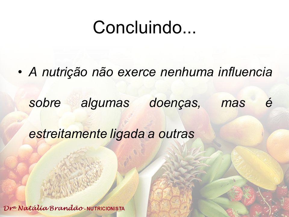 Dr a Natália Brandão - NUTRICIONISTA Concluindo... A nutrição não exerce nenhuma influencia sobre algumas doenças, mas é estreitamente ligada a outras