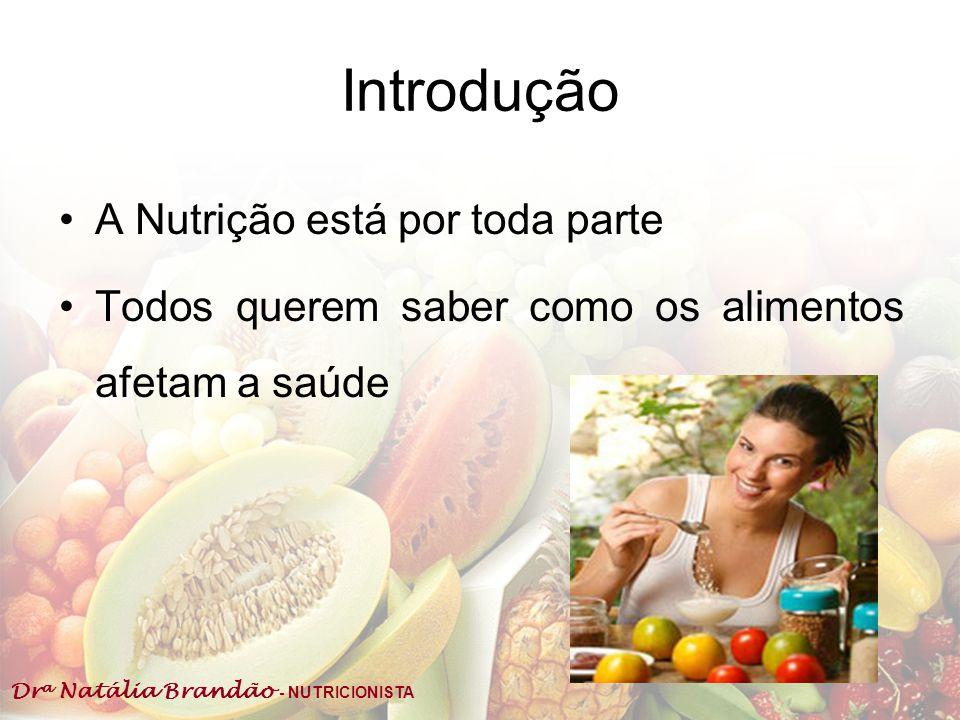 Dr a Natália Brandão - NUTRICIONISTA Introdução A Nutrição está por toda parte Todos querem saber como os alimentos afetam a saúde