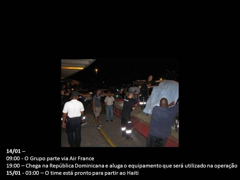 14/01 – 09:00 - O Grupo parte via Air France 19:00 – Chega na República Dominicana e aluga o equipamento que será utilizado na operação 15/01 - 03:00 – O time está pronto para partir ao Haiti