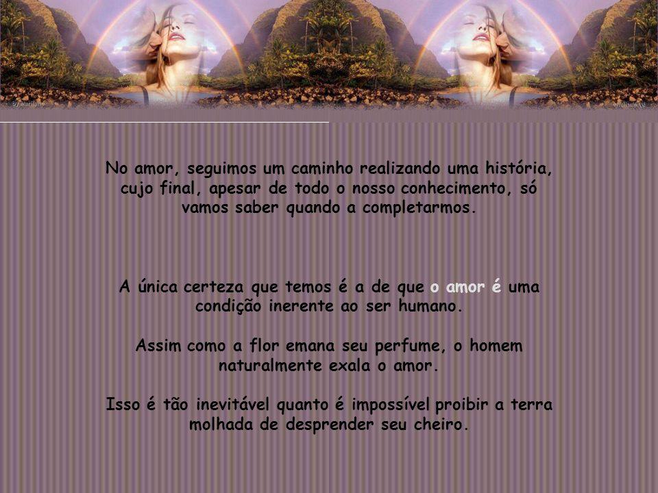 O amor é muito mais que o encontro de dois corpos, muito mais que a união entre duas pessoas. É a própria consciência da existência: a crença nas forç