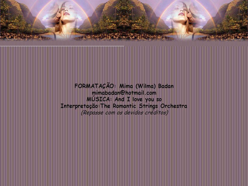 FORMATAÇÃO: Mima (Wilma) Badan mimabadan@hotmail.com MÚSICA: And I love you so Interpretação:The Romantic Strings Orchestra (Repasse com os devidos créditos)