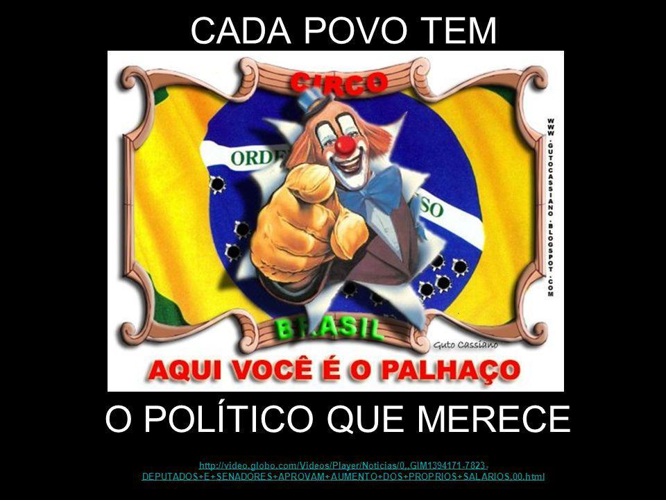 CADA POVO TEM http://video.globo.com/Videos/Player/Noticias/0,,GIM1394171-7823- DEPUTADOS+E+SENADORES+APROVAM+AUMENTO+DOS+PROPRIOS+SALARIOS,00.html O POLÍTICO QUE MERECE