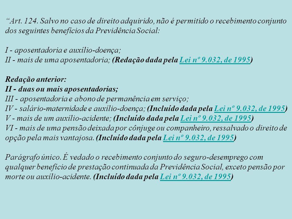 Art. 124. Salvo no caso de direito adquirido, não é permitido o recebimento conjunto dos seguintes benefícios da Previdência Social: I - aposentadoria