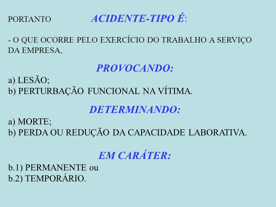 PORTANTO ACIDENTE-TIPO É: - O QUE OCORRE PELO EXERCÍCIO DO TRABALHO A SERVIÇO DA EMPRESA, PROVOCANDO: a) LESÃO; b) PERTURBAÇÃO FUNCIONAL NA VÍTIMA. DE