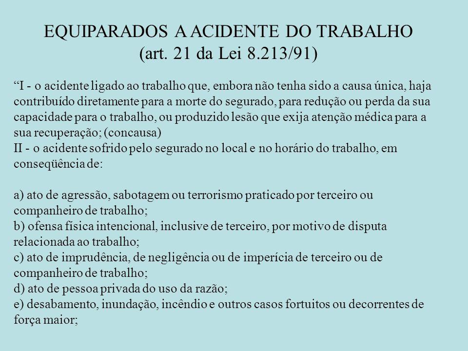 EQUIPARADOS A ACIDENTE DO TRABALHO (art. 21 da Lei 8.213/91) I - o acidente ligado ao trabalho que, embora não tenha sido a causa única, haja contribu