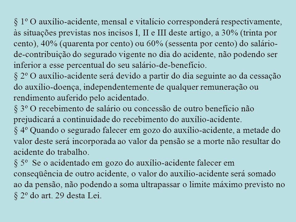 § 1º O auxílio-acidente, mensal e vitalício corresponderá respectivamente, às situações previstas nos incisos I, II e III deste artigo, a 30% (trinta