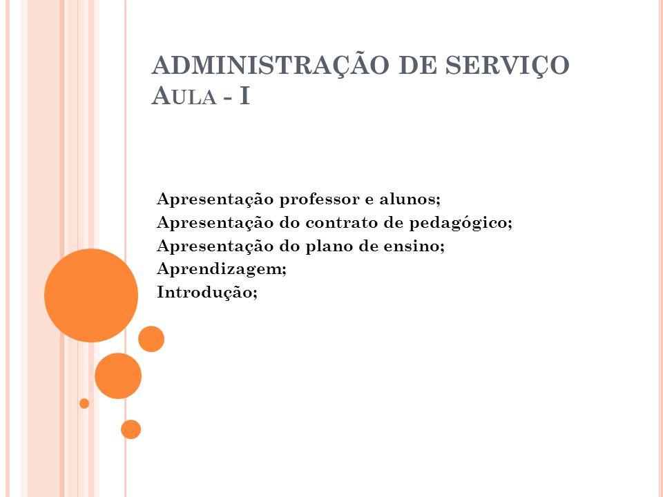 ADMINISTRAÇÃO DE SERVIÇO A ULA - II Era dos serviços: 1.1 Importância do serviço na economia; 1.2 Serviço na economia brasileira; 1.3 Serviço como atividade interna de apoio; 1.4 Questão fundamental dos negócios: a maximização do valor para o acionista e a busca da lucratividade operacional; 1.5 Modelo de excelência em serviços: operações para lucratividade; 1.6 Questões para discussão;