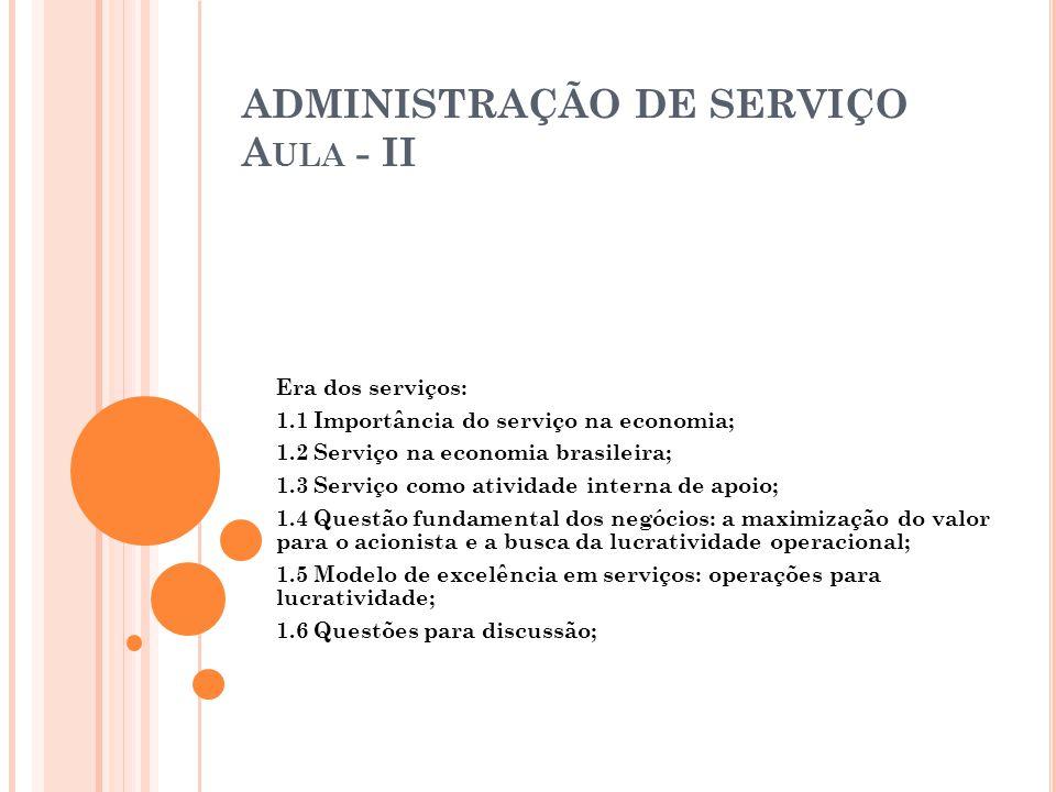 ADMINISTRAÇÃO DE SERVIÇO A ULA - II Era dos serviços: 1.1 Importância do serviço na economia; 1.2 Serviço na economia brasileira; 1.3 Serviço como ati