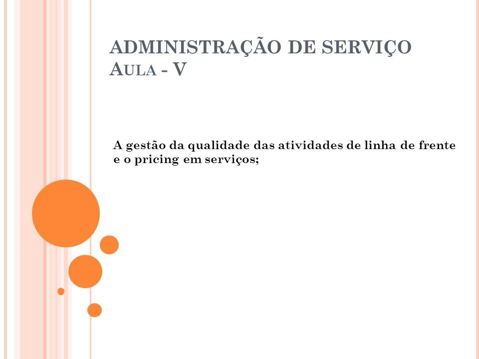 ADMINISTRAÇÃO DE SERVIÇO A ULA - V A gestão da qualidade das atividades de linha de frente e o pricing em serviços;