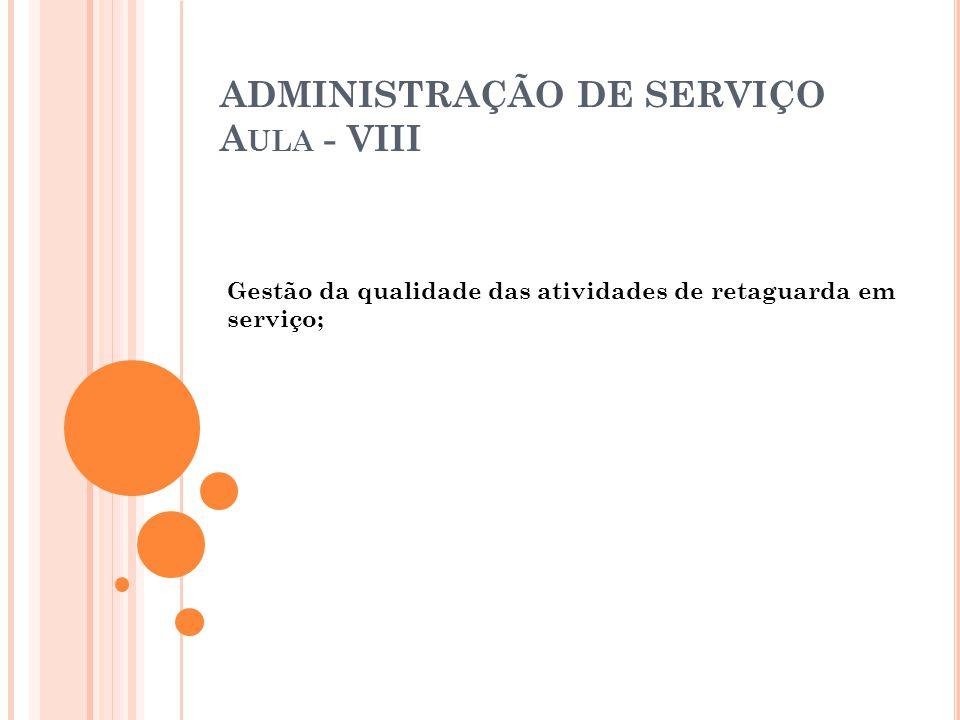 ADMINISTRAÇÃO DE SERVIÇO A ULA - VIII Gestão da qualidade das atividades de retaguarda em serviço;
