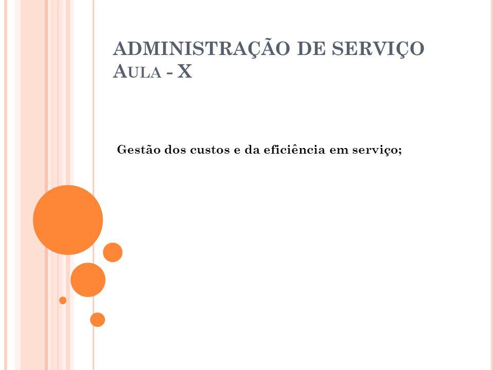 ADMINISTRAÇÃO DE SERVIÇO A ULA - X Gestão dos custos e da eficiência em serviço;