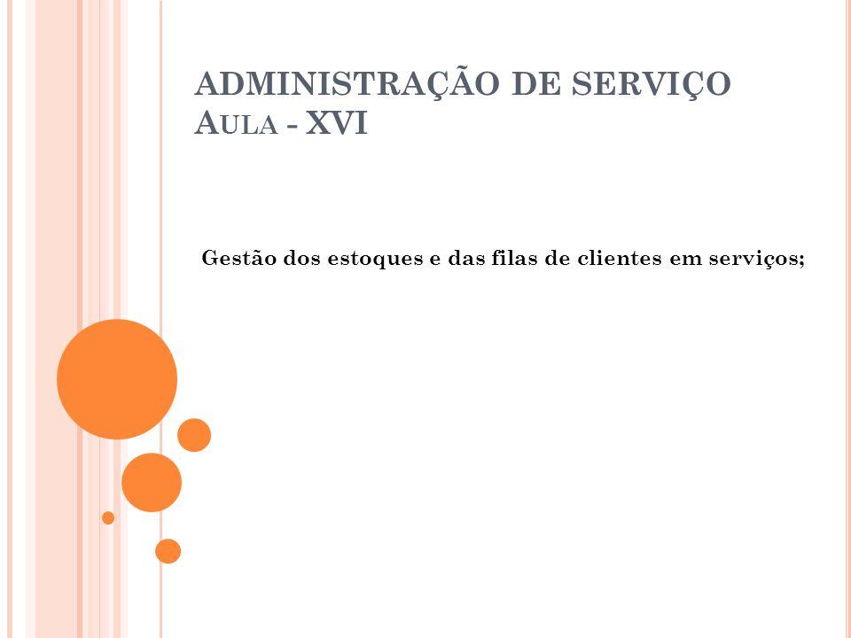 ADMINISTRAÇÃO DE SERVIÇO A ULA - XVI Gestão dos estoques e das filas de clientes em serviços;