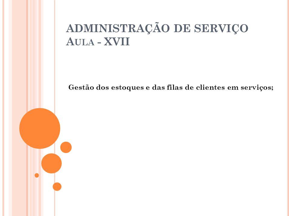 ADMINISTRAÇÃO DE SERVIÇO A ULA - XVII Gestão dos estoques e das filas de clientes em serviços;
