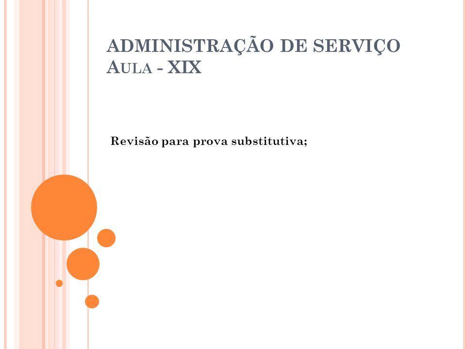 ADMINISTRAÇÃO DE SERVIÇO A ULA - XIX Revisão para prova substitutiva;
