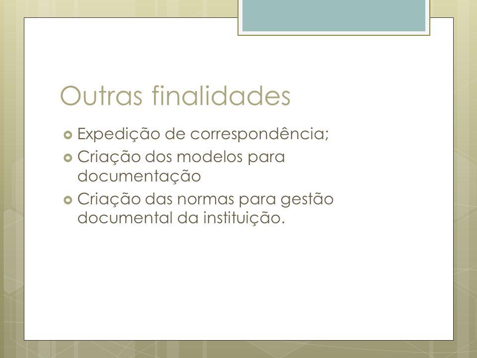 Outras finalidades Expedição de correspondência; Criação dos modelos para documentação Criação das normas para gestão documental da instituição.