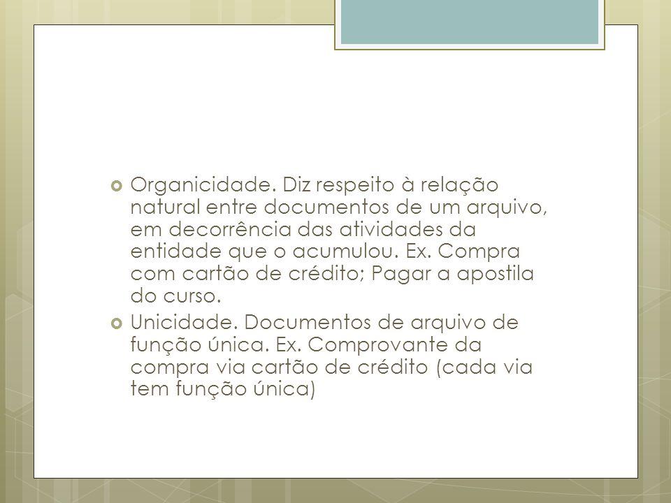 Organicidade. Diz respeito à relação natural entre documentos de um arquivo, em decorrência das atividades da entidade que o acumulou. Ex. Compra com