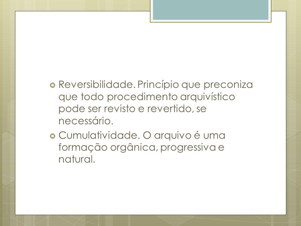 Reversibilidade. Princípio que preconiza que todo procedimento arquivístico pode ser revisto e revertido, se necessário. Cumulatividade. O arquivo é u
