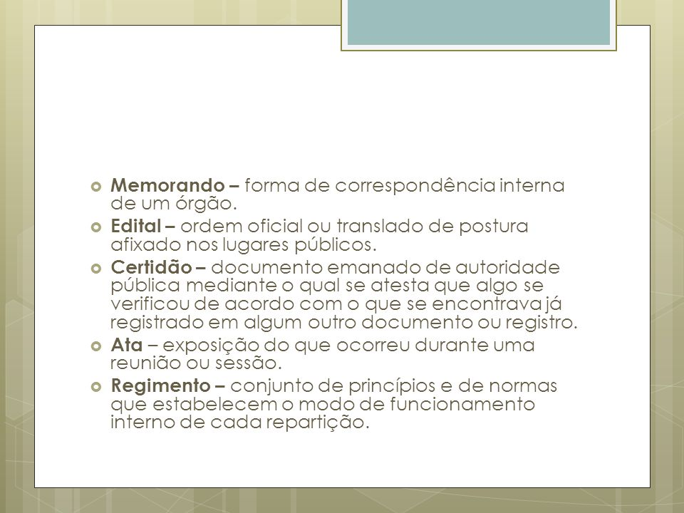 Memorando – forma de correspondência interna de um órgão. Edital – ordem oficial ou translado de postura afixado nos lugares públicos. Certidão – docu