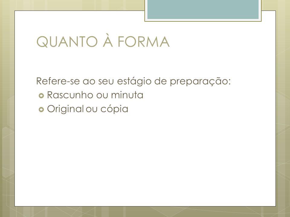 QUANTO À FORMA Refere-se ao seu estágio de preparação: Rascunho ou minuta Original ou cópia