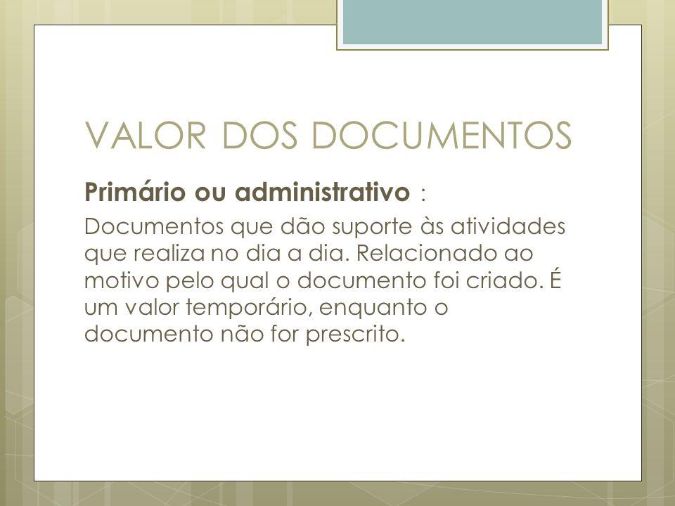 VALOR DOS DOCUMENTOS Primário ou administrativo : Documentos que dão suporte às atividades que realiza no dia a dia. Relacionado ao motivo pelo qual o