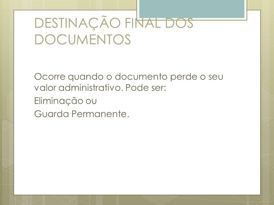DESTINAÇÃO FINAL DOS DOCUMENTOS Ocorre quando o documento perde o seu valor administrativo. Pode ser: Eliminação ou Guarda Permanente.