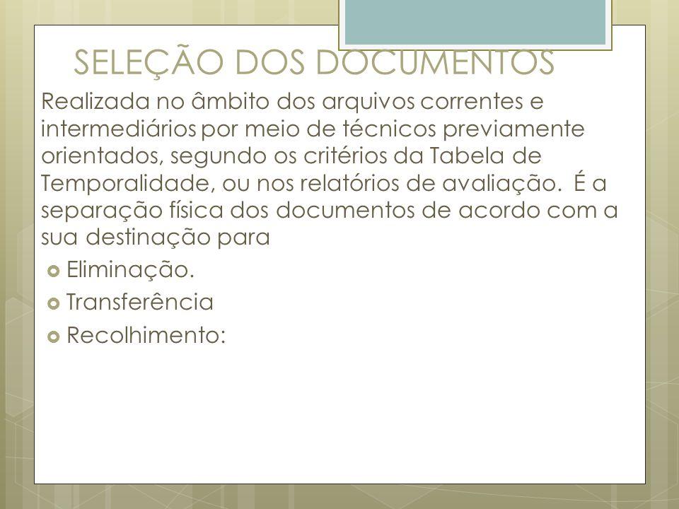 SELEÇÃO DOS DOCUMENTOS Realizada no âmbito dos arquivos correntes e intermediários por meio de técnicos previamente orientados, segundo os critérios d
