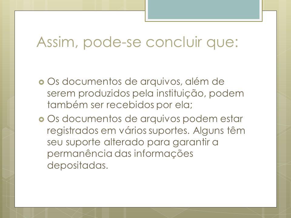 Assim, pode-se concluir que: Os documentos de arquivos, além de serem produzidos pela instituição, podem também ser recebidos por ela; Os documentos d