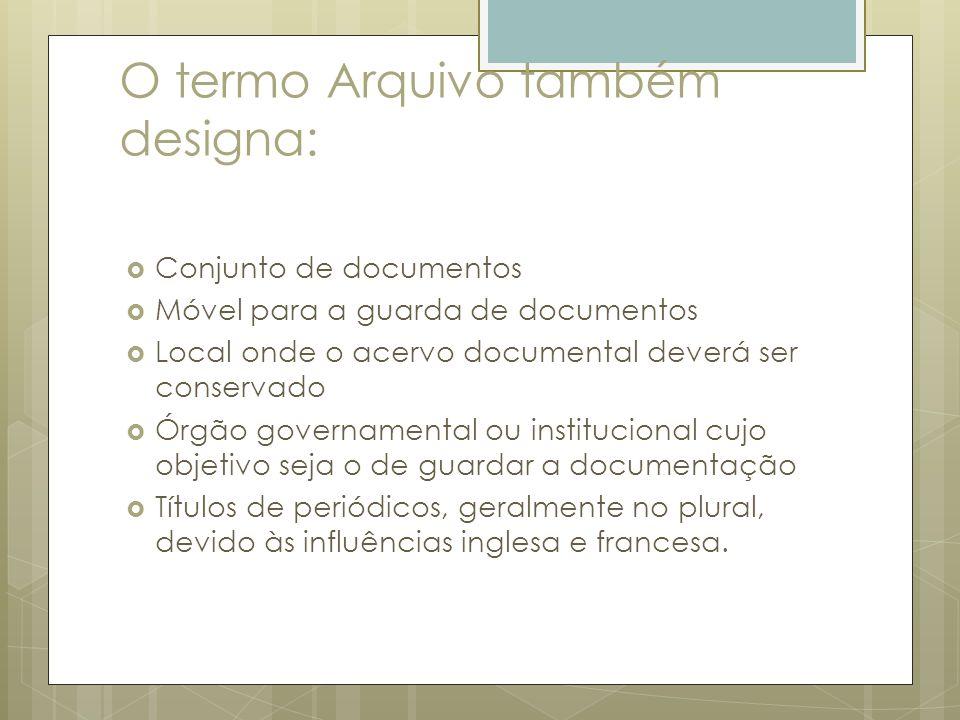 O termo Arquivo também designa: Conjunto de documentos Móvel para a guarda de documentos Local onde o acervo documental deverá ser conservado Órgão go