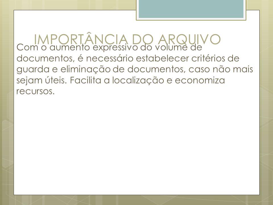 IMPORTÂNCIA DO ARQUIVO Com o aumento expressivo do volume de documentos, é necessário estabelecer critérios de guarda e eliminação de documentos, caso