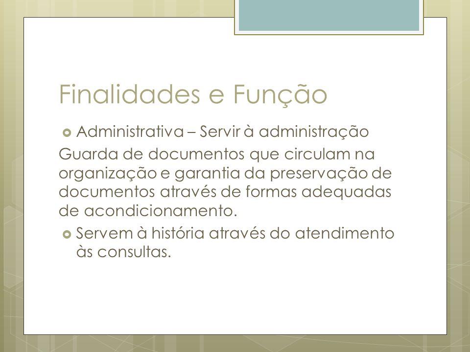 Finalidades e Função Administrativa – Servir à administração Guarda de documentos que circulam na organização e garantia da preservação de documentos