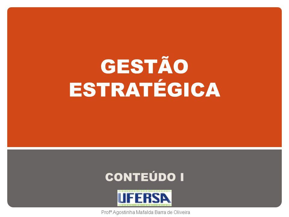GESTÃO ESTRATÉGICA CONTEÚDO I Profª Agostinha Mafalda Barra de Oliveira