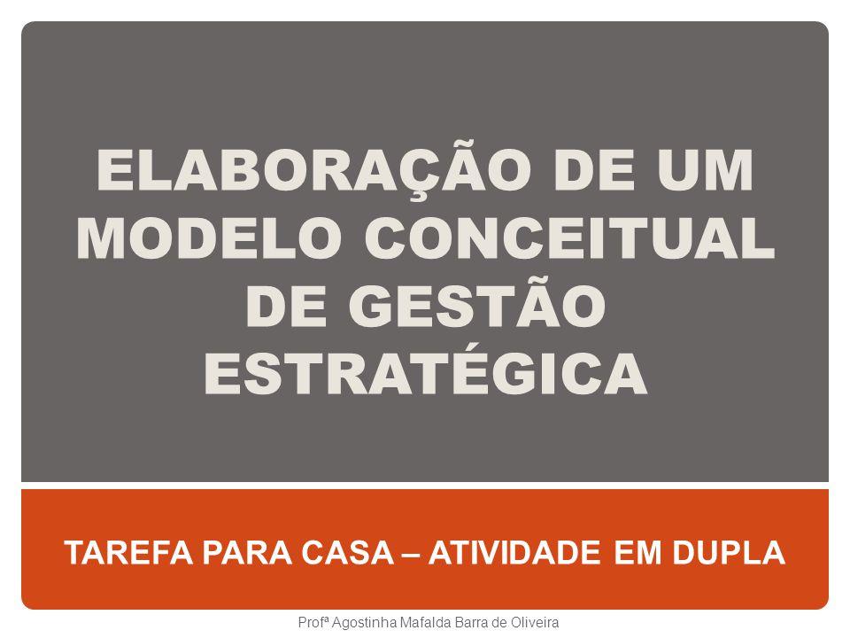ELABORAÇÃO DE UM MODELO CONCEITUAL DE GESTÃO ESTRATÉGICA TAREFA PARA CASA – ATIVIDADE EM DUPLA Profª Agostinha Mafalda Barra de Oliveira
