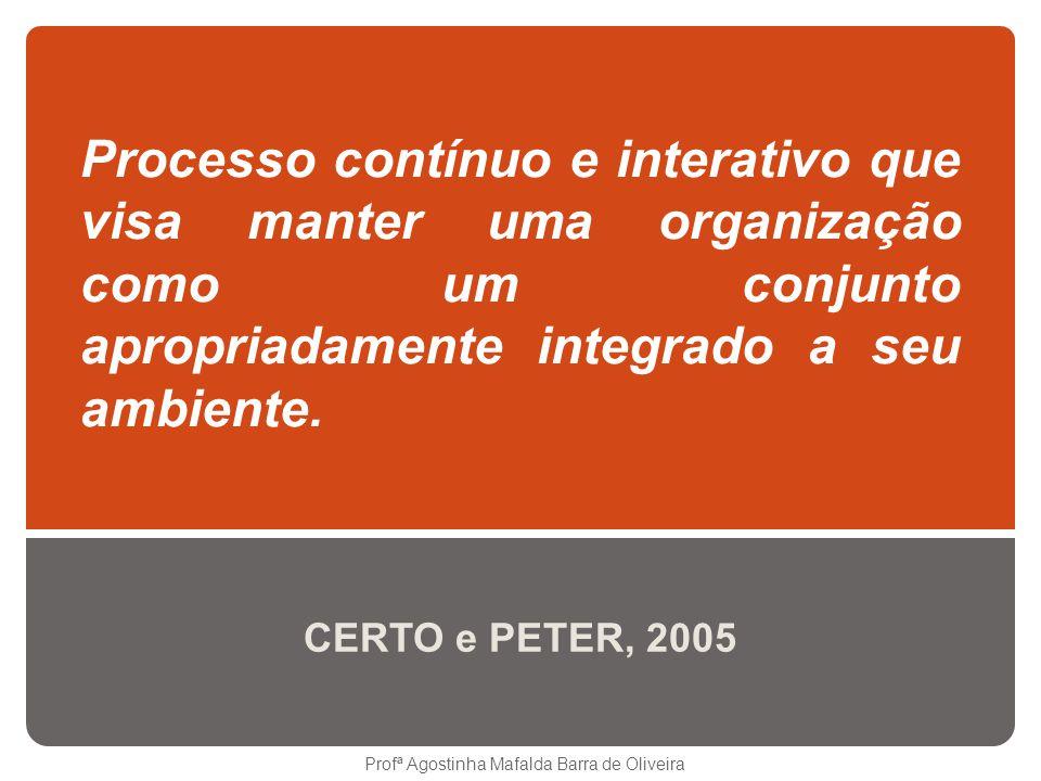 Processo contínuo e interativo que visa manter uma organização como um conjunto apropriadamente integrado a seu ambiente. CERTO e PETER, 2005 Profª Ag