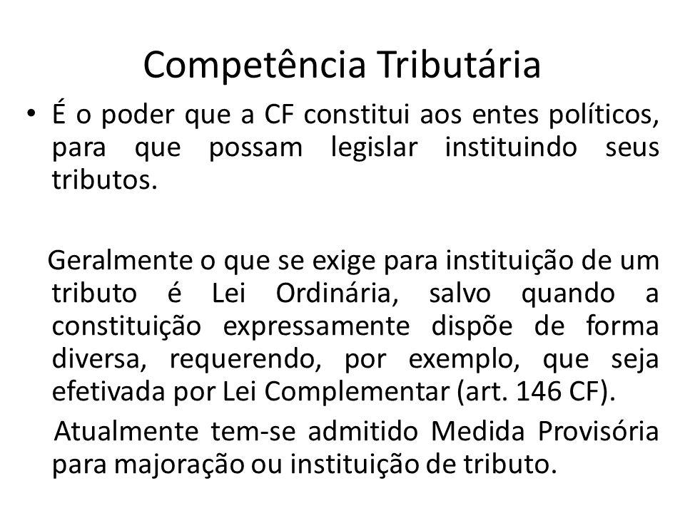 Competência Tributária É o poder que a CF constitui aos entes políticos, para que possam legislar instituindo seus tributos. Geralmente o que se exige