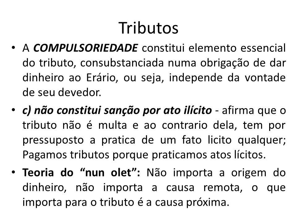 Tributos A COMPULSORIEDADE constitui elemento essencial do tributo, consubstanciada numa obrigação de dar dinheiro ao Erário, ou seja, independe da vontade de seu devedor.