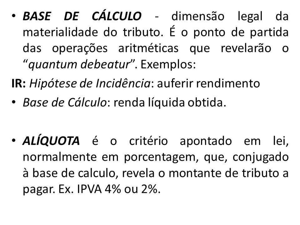 BASE DE CÁLCULO - dimensão legal da materialidade do tributo. É o ponto de partida das operações aritméticas que revelarão oquantum debeatur. Exemplos
