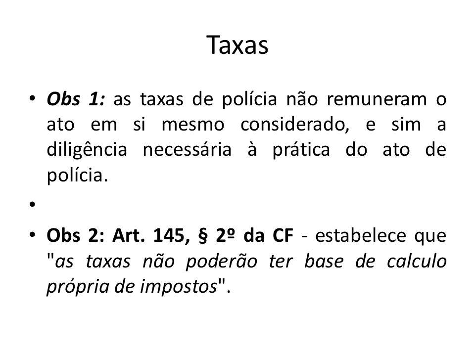 Taxas Obs 1: as taxas de polícia não remuneram o ato em si mesmo considerado, e sim a diligência necessária à prática do ato de polícia. Obs 2: Art. 1