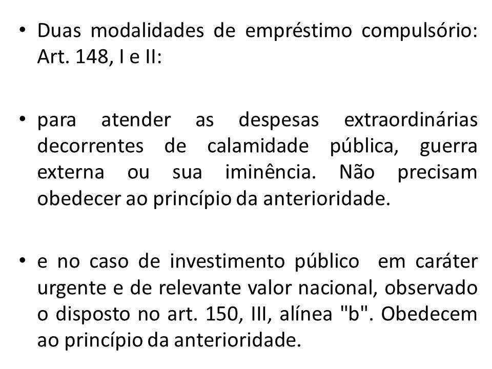 Duas modalidades de empréstimo compulsório: Art. 148, I e II: para atender as despesas extraordinárias decorrentes de calamidade pública, guerra exter