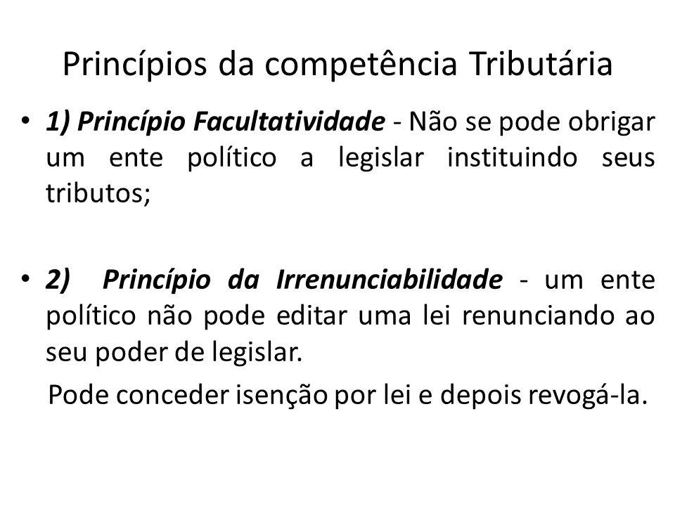 Princípios da competência Tributária 1) Princípio Facultatividade - Não se pode obrigar um ente político a legislar instituindo seus tributos; 2) Prin