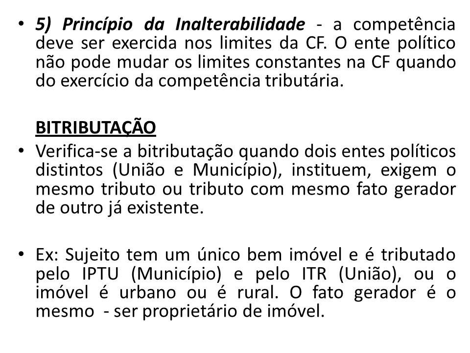 5) Princípio da Inalterabilidade - a competência deve ser exercida nos limites da CF. O ente político não pode mudar os limites constantes na CF quand