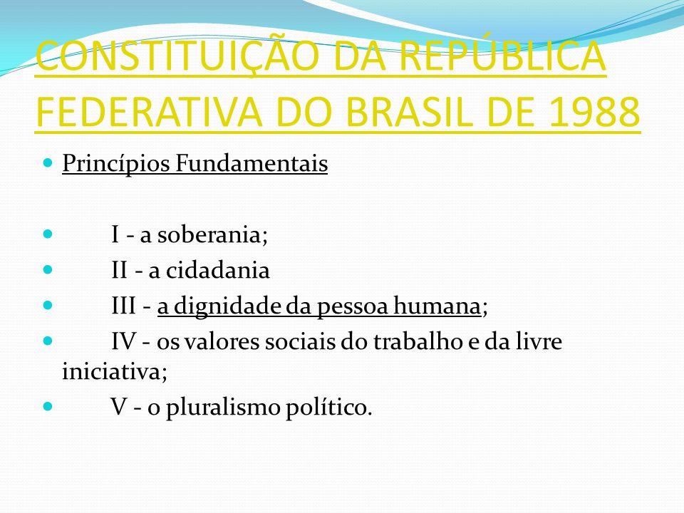 CONSTITUIÇÃO DA REPÚBLICA FEDERATIVA DO BRASIL DE 1988 Princípios Fundamentais I - a soberania; II - a cidadania III - a dignidade da pessoa humana; IV - os valores sociais do trabalho e da livre iniciativa; V - o pluralismo político.