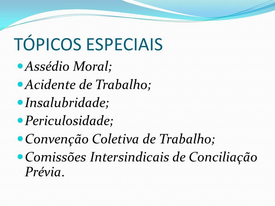 TÓPICOS ESPECIAIS Assédio Moral; Acidente de Trabalho; Insalubridade; Periculosidade; Convenção Coletiva de Trabalho; Comissões Intersindicais de Conciliação Prévia.