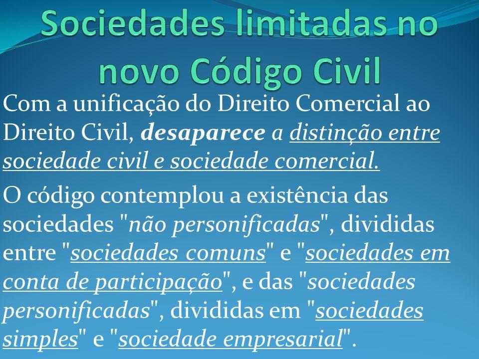 Com a unificação do Direito Comercial ao Direito Civil, desaparece a distinção entre sociedade civil e sociedade comercial. O código contemplou a exis
