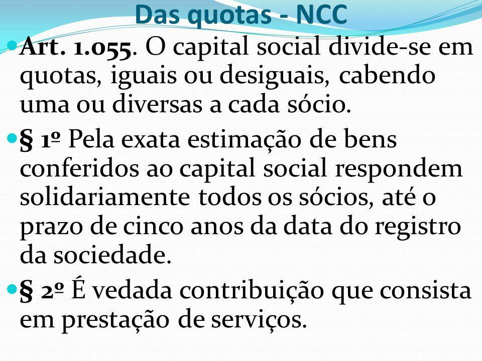 Das quotas - NCC Art. 1.055. O capital social divide-se em quotas, iguais ou desiguais, cabendo uma ou diversas a cada sócio. § 1º Pela exata estimaçã